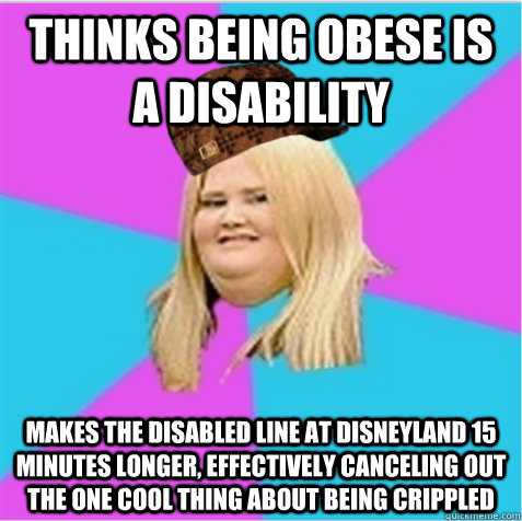 Thinks being obese is a disability makes the disabled line at Disneyland 15 minutes longer, effectively canceling out the one cool thing about being crippled