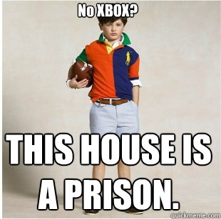 No XBOX? THIS HOUSE IS A PRISON.  Spoiled Rich Kid
