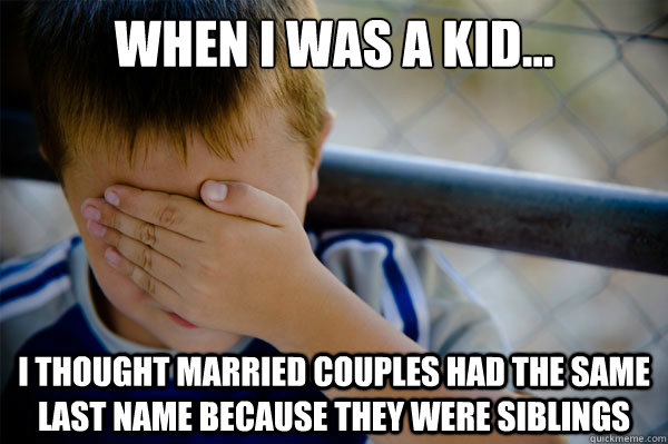 When I was a kid... I thought married couples had the same last name because they were siblings  Confession kid