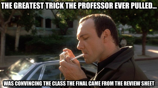 the greatest trick the professor ever pulled... was convincing the class the final came from the review sheet