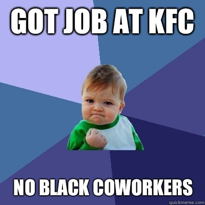 Got job at kfc  No black coworkers  - Got job at kfc  No black coworkers   Success Kid