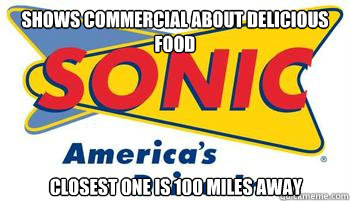 Shows commercial about delicious food Closest one is 100 miles away - Shows commercial about delicious food Closest one is 100 miles away  Scumbag Sonic