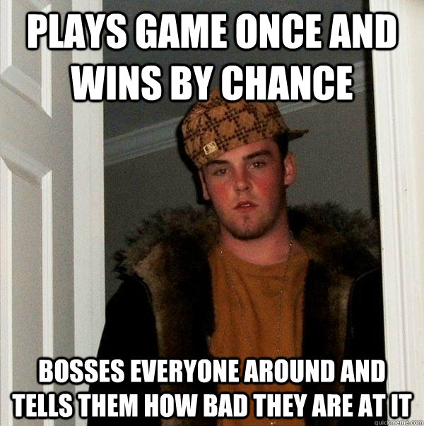 Plays game once and wins by chance bosses everyone around and tells them how bad they are at it - Plays game once and wins by chance bosses everyone around and tells them how bad they are at it  Scumbag Steve