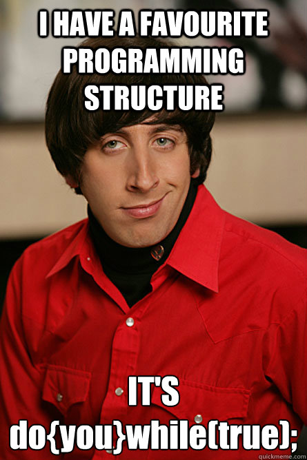 I HAVE A FAVOURITE PROGRAMMING STRUCTURE IT'S do{you}while(true);  Pickup Line Scientist