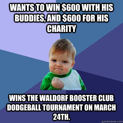 Wants to win $600 with his buddies, and $600 for his charity Wins the Waldorf Booster Club Dodgeball tournament on March 24th.   - Wants to win $600 with his buddies, and $600 for his charity Wins the Waldorf Booster Club Dodgeball tournament on March 24th.    Success Kid