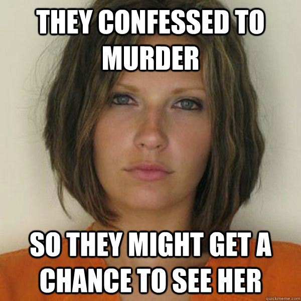 They confessed to murder so they might get a chance to see her - They confessed to murder so they might get a chance to see her  Attractive Convict