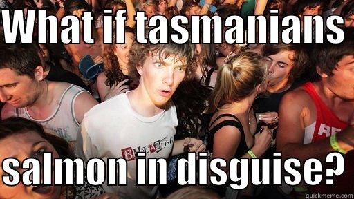 WHAT IF TASMANIANS   SALMON IN DISGUISE? Sudden Clarity Clarence