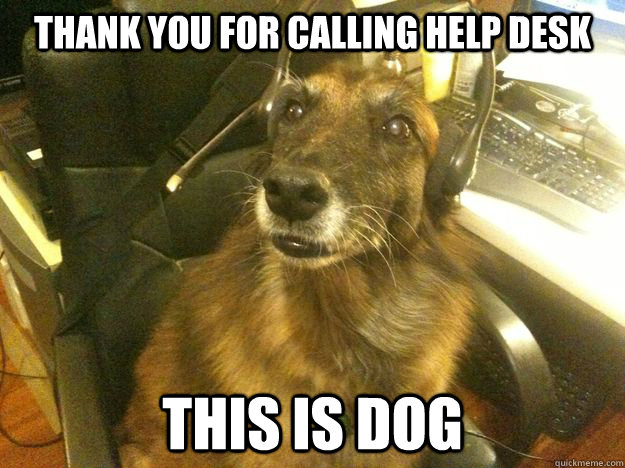 Thank you for calling help desk this is dog - Thank you for calling help desk this is dog  Tech Support Dog