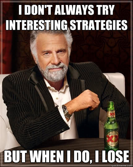 I don't always try interesting strategies But when I do, I lose - I don't always try interesting strategies But when I do, I lose  The Most Interesting Man In The World