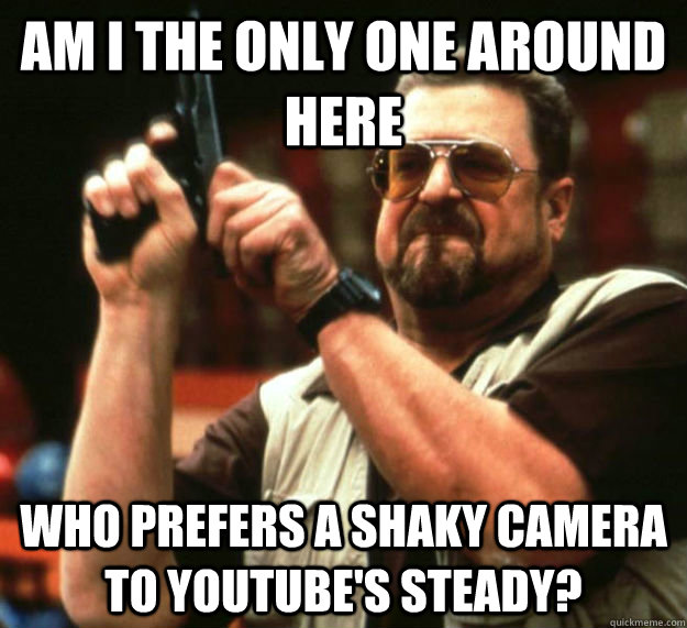 AM I THE ONLY ONE AROUND HERE WHO prefers a shaky camera to Youtube's steady? - AM I THE ONLY ONE AROUND HERE WHO prefers a shaky camera to Youtube's steady?  Am I the only one around here1