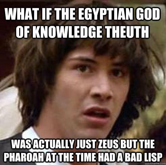 What if the Egyptian God of knowledge Theuth Was actually just zeus but the pharoah at the time had a bad lisp - What if the Egyptian God of knowledge Theuth Was actually just zeus but the pharoah at the time had a bad lisp  conspiracy keanu