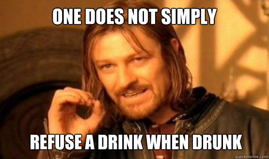 One does not simply Refuse a drink when drunk