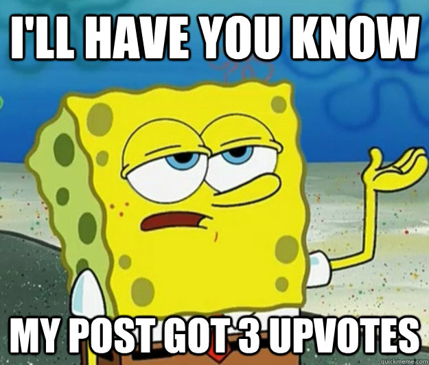 I'll have you know My post got 3 upvotes - I'll have you know My post got 3 upvotes  Tough Spongebob