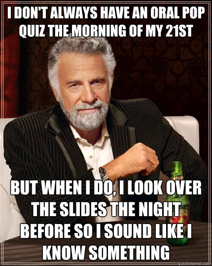 I don't always have an oral pop quiz the morning of my 21st birthday But when i do, I look over the slides the night before so i sound like i know something - I don't always have an oral pop quiz the morning of my 21st birthday But when i do, I look over the slides the night before so i sound like i know something  The Most Interesting Man In The World