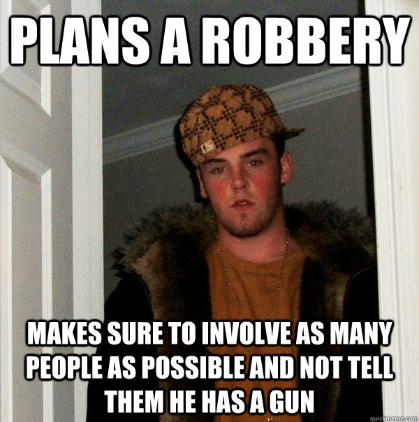 Plans a robbery Makes sure to involve as many people as possible and not tell them he has a gun - Plans a robbery Makes sure to involve as many people as possible and not tell them he has a gun  Scumbag Steve
