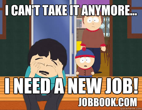 I can't take it anymore...  I need a new job! jobbook.com