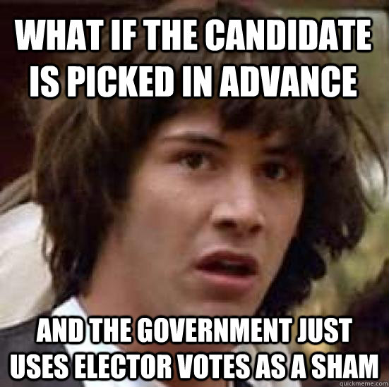 What if the candidate is picked in advance And the government just uses elector votes as a sham - What if the candidate is picked in advance And the government just uses elector votes as a sham  conspiracy keanu