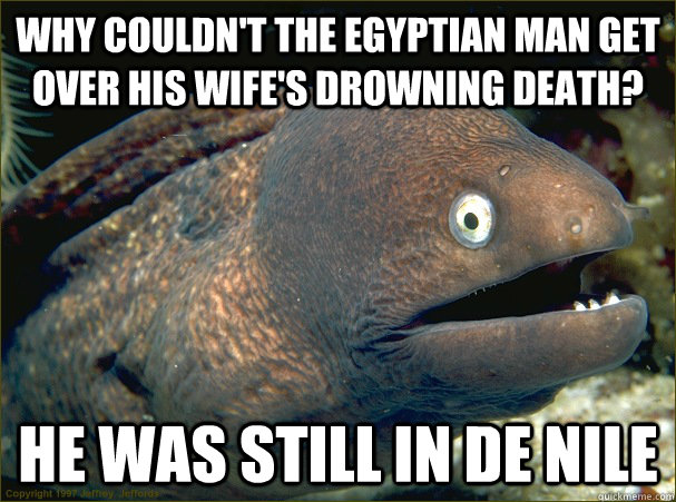 Why couldn't the Egyptian man get over his wife's drowning death? He was still in de Nile - Why couldn't the Egyptian man get over his wife's drowning death? He was still in de Nile  Bad Joke Eel