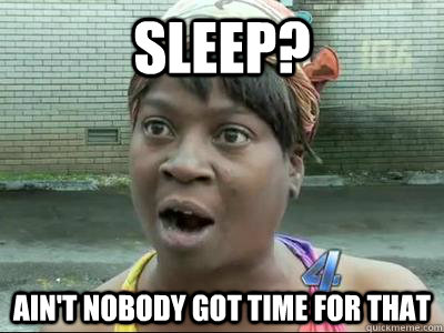 Sleep? Ain't Nobody Got Time For That  No Time Sweet Brown