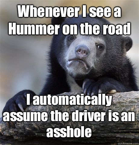 Whenever I see a Hummer on the road I automatically assume the driver is an asshole - Whenever I see a Hummer on the road I automatically assume the driver is an asshole  Confession Bear
