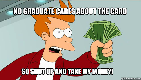 No graduate cares about the card so shut up and take my money!  fry take my money