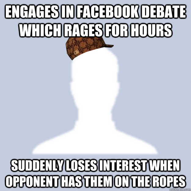 engages in facebook debate which rages for hours suddenly loses interest when opponent has them on the ropes - engages in facebook debate which rages for hours suddenly loses interest when opponent has them on the ropes  Scumbag Facebooker