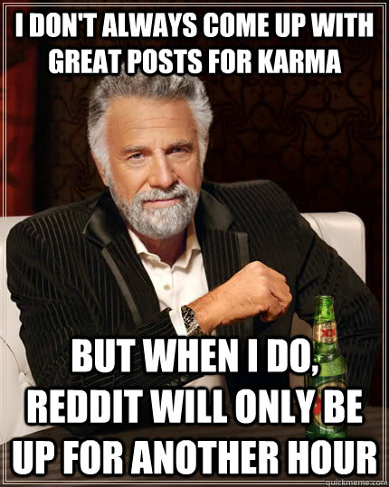 I don't always come up with great posts for Karma but when I do, reddit will only be up for another hour  The Most Interesting Man In The World