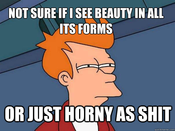 Not sure if i see beauty in all its forms or just horny as shit - Not sure if i see beauty in all its forms or just horny as shit  Futurama Fry