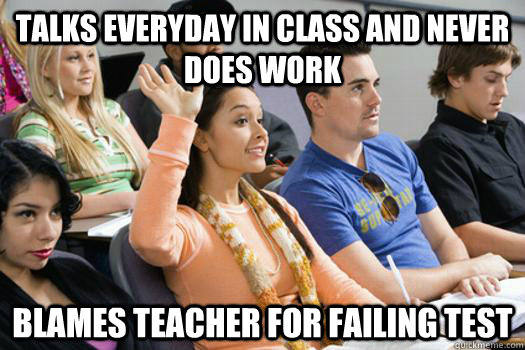 talks everyday in class and never does work Blames teacher for failing test - talks everyday in class and never does work Blames teacher for failing test  Thoughtless HS Student