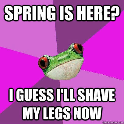 Spring is here? I guess I'll shave my legs now