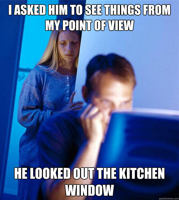 I asked him to see things from my point of view He looked out the kitchen window  Redditors Wife
