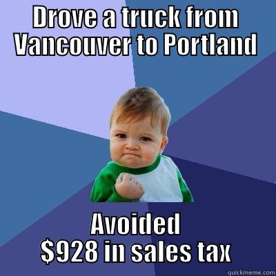 Washington to Oregon  - DROVE A TRUCK FROM VANCOUVER TO PORTLAND AVOIDED $928 IN SALES TAX Success Kid