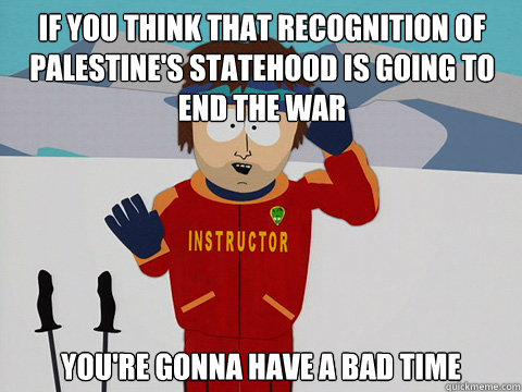 if you think that recognition of palestine's statehood is going to end the war you're gonna have a bad time - if you think that recognition of palestine's statehood is going to end the war you're gonna have a bad time  Misc