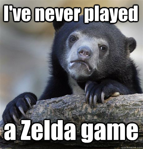I've never played a Zelda game - I've never played a Zelda game  Confession Bear