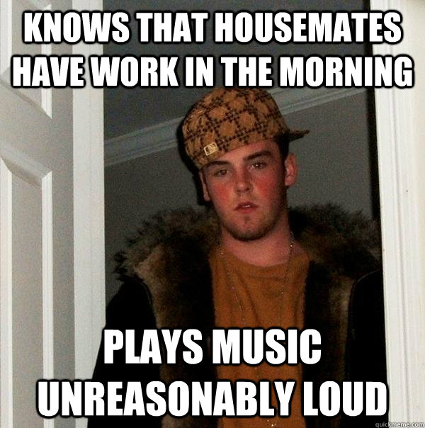 Knows that housemates have work in the morning Plays music unreasonably loud - Knows that housemates have work in the morning Plays music unreasonably loud  Scumbag Steve