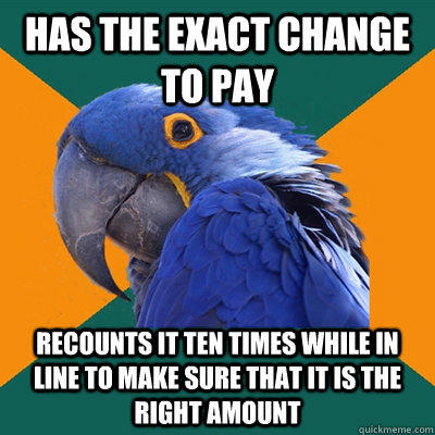 has the exact change to pay recounts it ten times while in line to make sure that it is the right amount - has the exact change to pay recounts it ten times while in line to make sure that it is the right amount  Paranoid Parrot