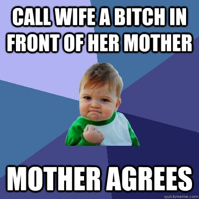 Call wife a Bitch in front of her Mother Mother Agrees - Call wife a Bitch in front of her Mother Mother Agrees  Success Kid