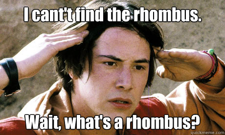 I cant't find the rhombus. Wait, what's a rhombus?