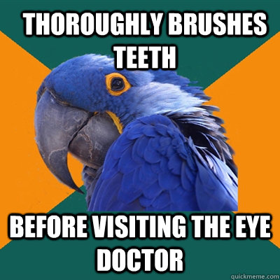 Thoroughly brushes teeth before visiting the eye doctor - Thoroughly brushes teeth before visiting the eye doctor  Paranoid Parrot