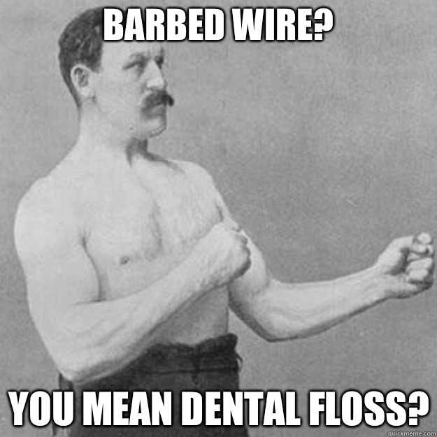 BARBED WIRE? YOU MEAN DENTAL FLOSS?  overly manly man