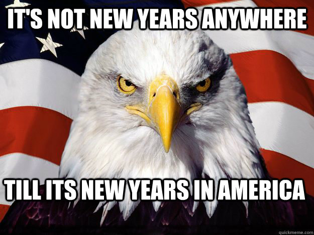 It's not new years anywhere Till its new years in america