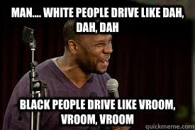 Man.... White people drive like dah, dah, dah Black people drive like Vroom, Vroom, Vroom