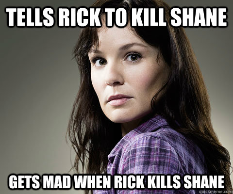 tells rick to kill shane gets mad when rick kills shane  Stupid Lori