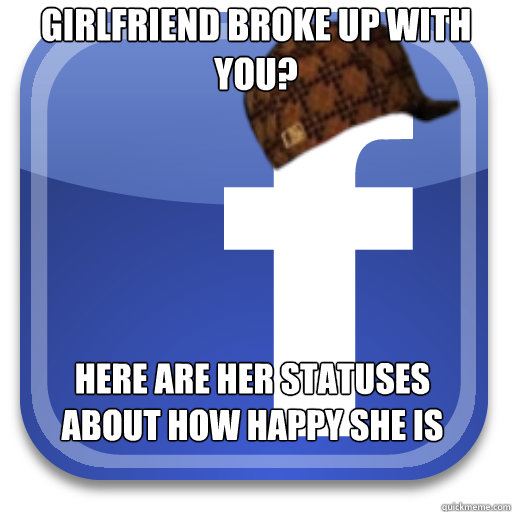Girlfriend broke up with you? Here are her statuses about how happy she is - Girlfriend broke up with you? Here are her statuses about how happy she is  Scumbag Facebook