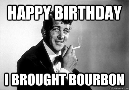 Happy Birthday I Brought Bourbon Dean Martin Quickmeme