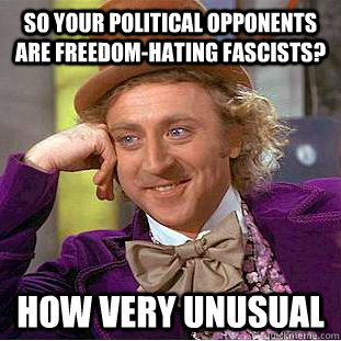 So your political opponents are freedom-hating fascists? How very unusual - So your political opponents are freedom-hating fascists? How very unusual  Condescending Wonka