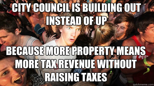city council is building out instead of up  because more property means more tax revenue without raising taxes - city council is building out instead of up  because more property means more tax revenue without raising taxes  Sudden Clarity Clarence