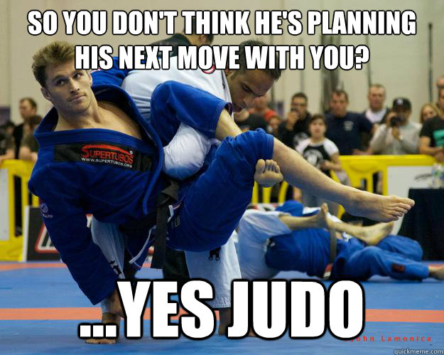 So you don't think he's planning his next move with you? ...yes Judo - So you don't think he's planning his next move with you? ...yes Judo  Ridiculously Photogenic Jiu Jitsu Guy