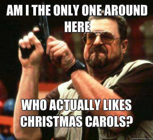 AM I THE ONLY ONE AROUND HERE WHO ACTUALLY LIKES CHRISTMAS CAROLS? - AM I THE ONLY ONE AROUND HERE WHO ACTUALLY LIKES CHRISTMAS CAROLS?  Misc