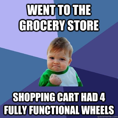 Went to the grocery store Shopping cart had 4 fully functional wheels - Went to the grocery store Shopping cart had 4 fully functional wheels  Success Kid